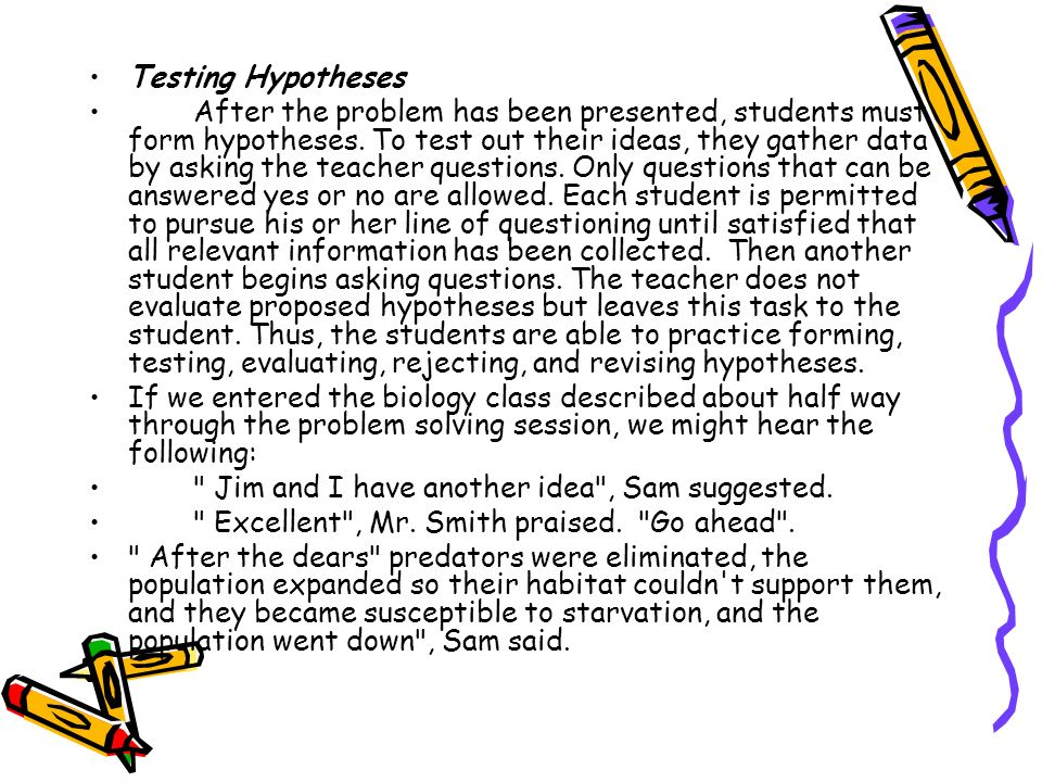 Testing Hypotheses After the problem has been presented, students must form hypotheses. To test out their ideas, they gather data by asking the teache