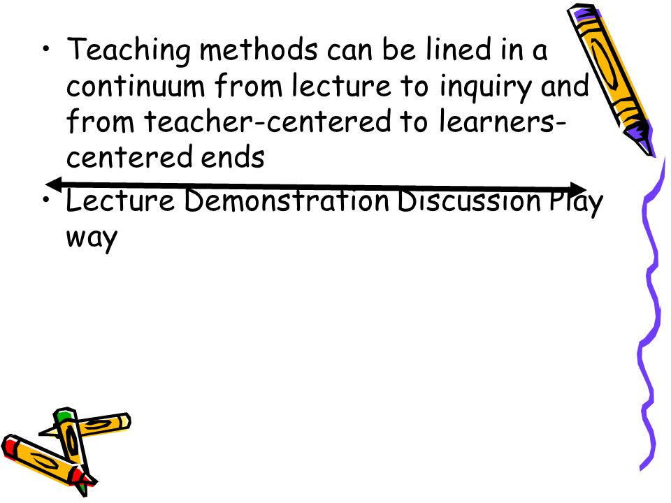 Teaching methods can be lined in a continuum from lecture to inquiry and from teacher-centered to learners- centered ends Lecture Demonstration Discus