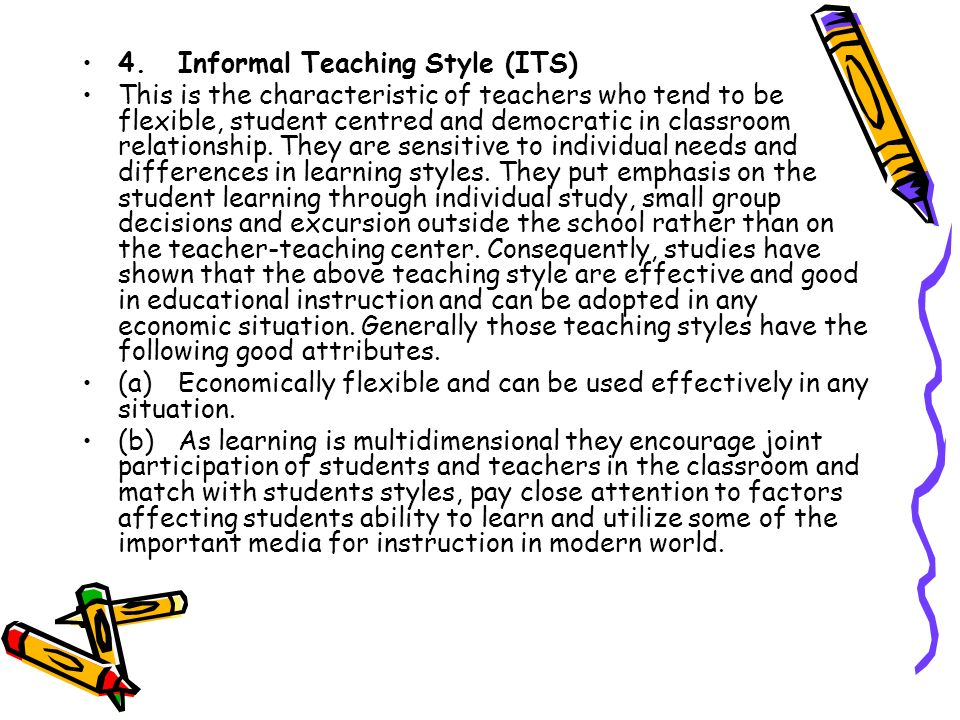 4.Informal Teaching Style (ITS) This is the characteristic of teachers who tend to be flexible, student centred and democratic in classroom relationsh