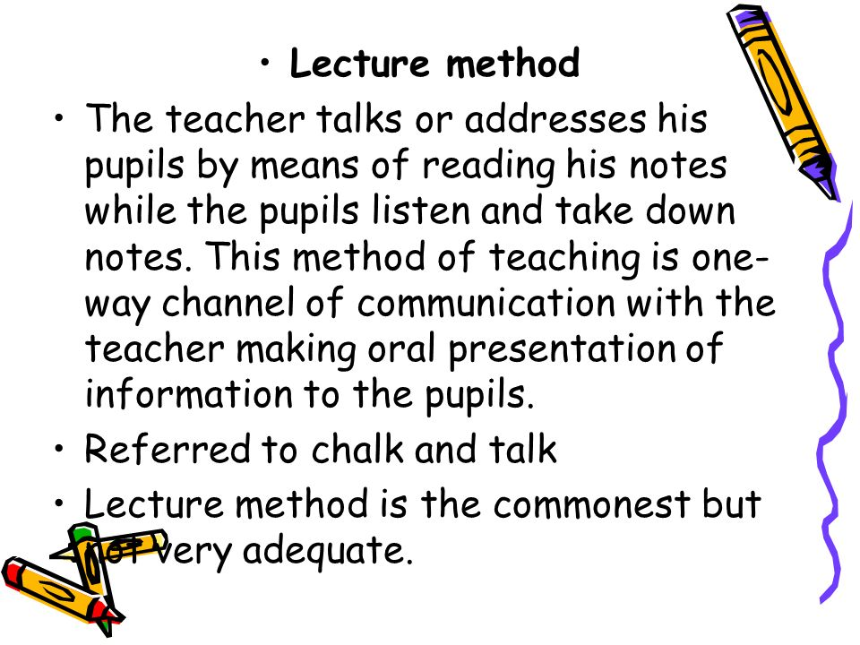 Demerits of the Method: The lecture method cannot be used in the primary school and secondary schools Learning is an active, not a passive process.