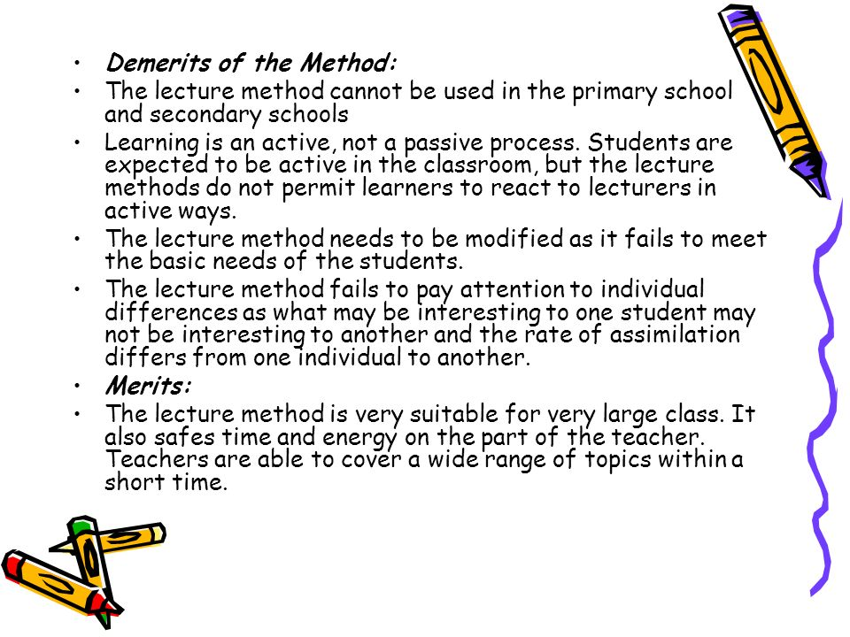 Demerits of the Method: The lecture method cannot be used in the primary school and secondary schools Learning is an active, not a passive process. St