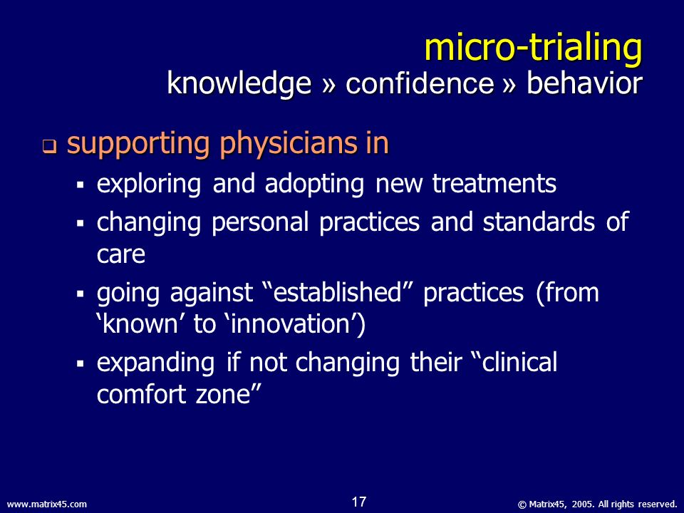 © Matrix45, 2005. All rights reserved.www.matrix45.com 16 micro-trialing knowledge » confidence » behavior anecdote anecdote rep has been here several