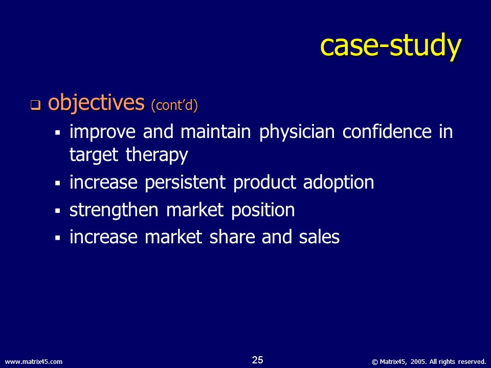 © Matrix45, 2005. All rights reserved.www.matrix45.com 24 case-study objectives objectives create an evidence-based platform for effecting clinical be