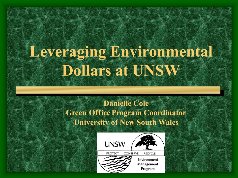 Leveraging Environmental Dollars at UNSW Danielle Cole Green Office Program Coordinator University of New South Wales
