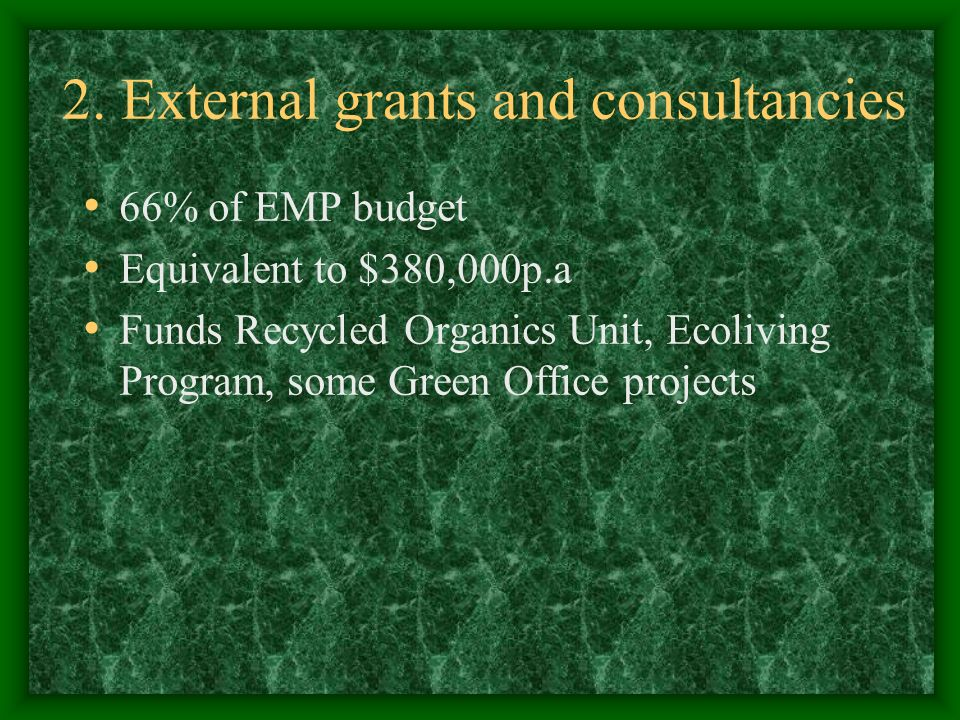 2. External grants and consultancies 66% of EMP budget Equivalent to $380,000p.a Funds Recycled Organics Unit, Ecoliving Program, some Green Office pr