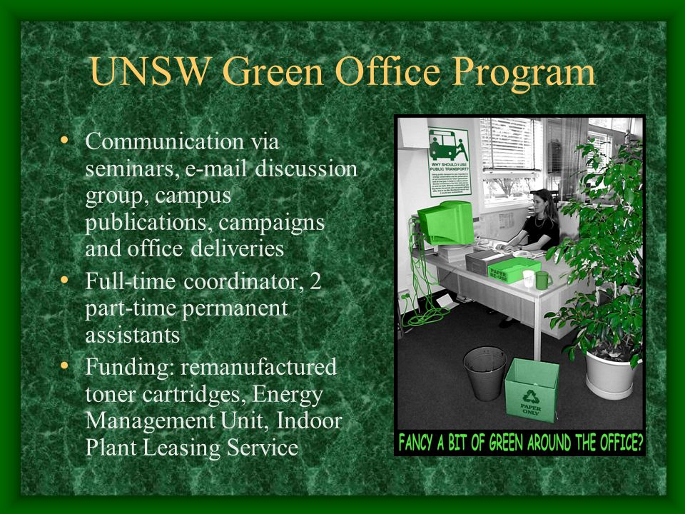 UNSW Green Office Program Communication via seminars, e-mail discussion group, campus publications, campaigns and office deliveries Full-time coordinator, 2 part-time permanent assistants Funding: remanufactured toner cartridges, Energy Management Unit, Indoor Plant Leasing Service