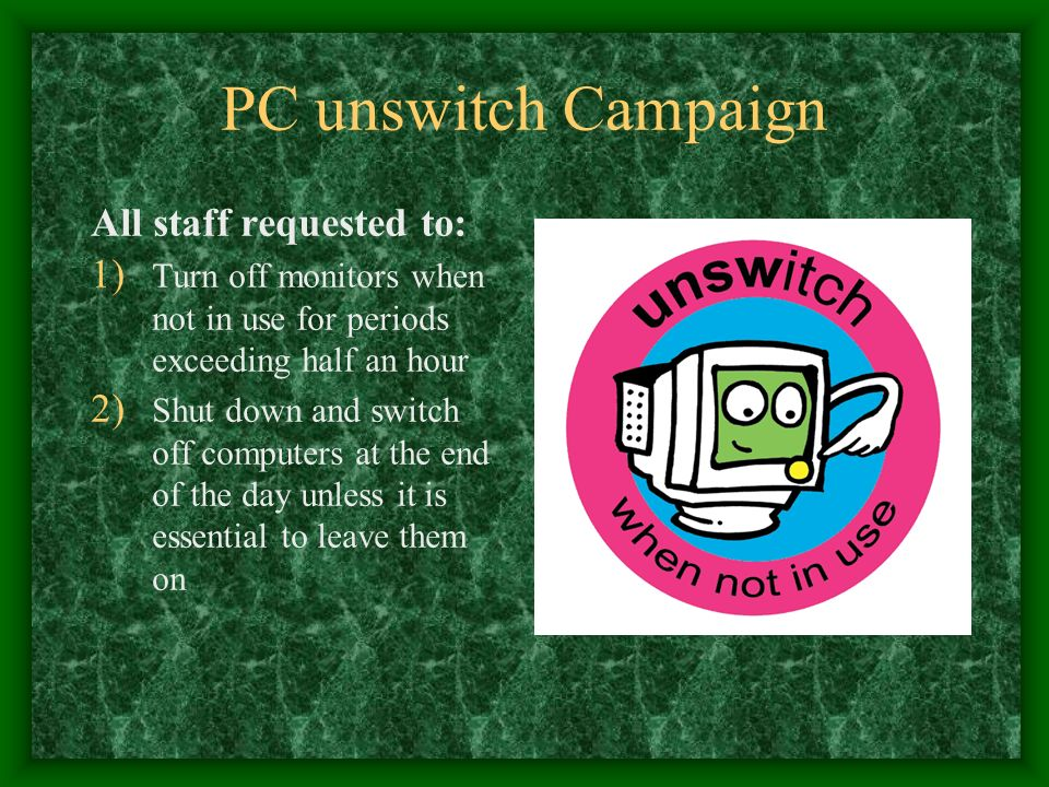 PC unswitch Campaign All staff requested to: 1) Turn off monitors when not in use for periods exceeding half an hour 2) Shut down and switch off computers at the end of the day unless it is essential to leave them on