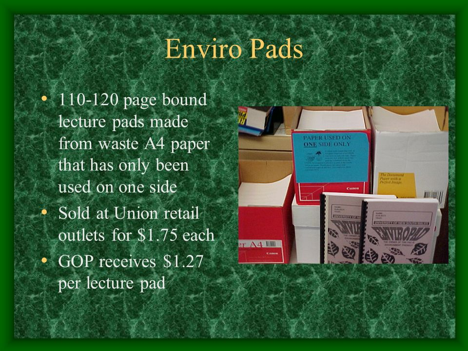 Enviro Pads 110-120 page bound lecture pads made from waste A4 paper that has only been used on one side Sold at Union retail outlets for $1.75 each GOP receives $1.27 per lecture pad
