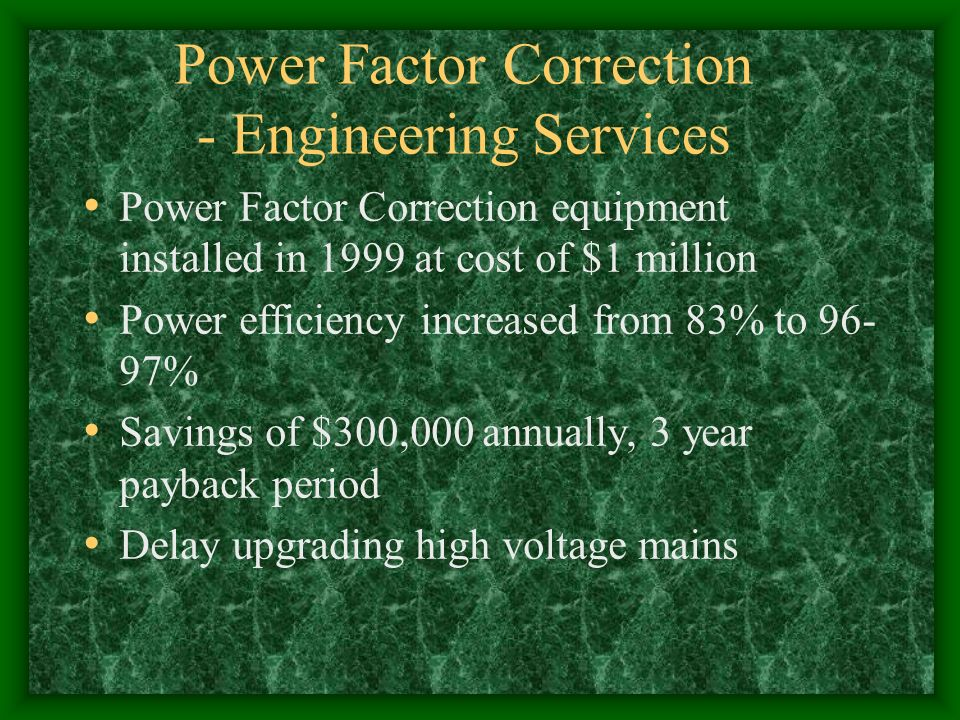 Power Factor Correction - Engineering Services Power Factor Correction equipment installed in 1999 at cost of $1 million Power efficiency increased from 83% to 96- 97% Savings of $300,000 annually, 3 year payback period Delay upgrading high voltage mains