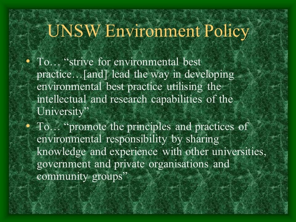 UNSW Environment Policy To… strive for environmental best practice…[and] lead the way in developing environmental best practice utilising the intellectual and research capabilities of the University To… promote the principles and practices of environmental responsibility by sharing knowledge and experience with other universities, government and private organisations and community groups