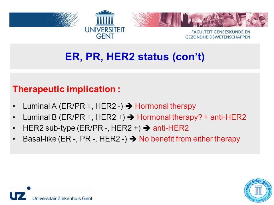 ER, PR, HER2 status (cont) Therapeutic implication : Luminal A (ER/PR +, HER2 -) Hormonal therapy Luminal B (ER/PR +, HER2 +) Hormonal therapy.