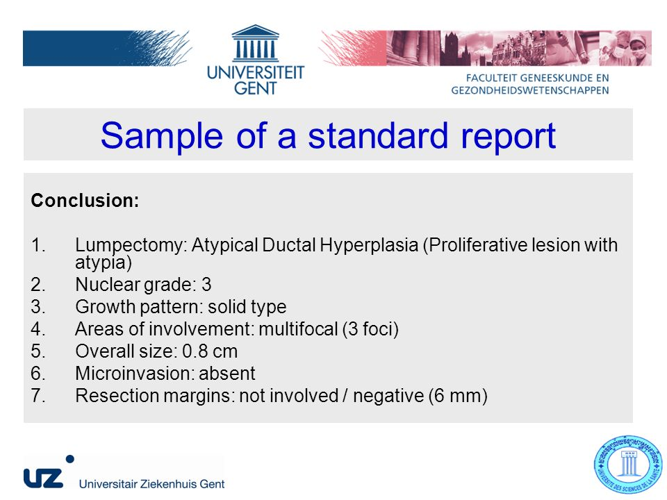 Sample of a standard report Conclusion: 1.Lumpectomy: Atypical Ductal Hyperplasia (Proliferative lesion with atypia) 2.Nuclear grade: 3 3.Growth pattern: solid type 4.Areas of involvement: multifocal (3 foci) 5.Overall size: 0.8 cm 6.Microinvasion: absent 7.Resection margins: not involved / negative (6 mm)