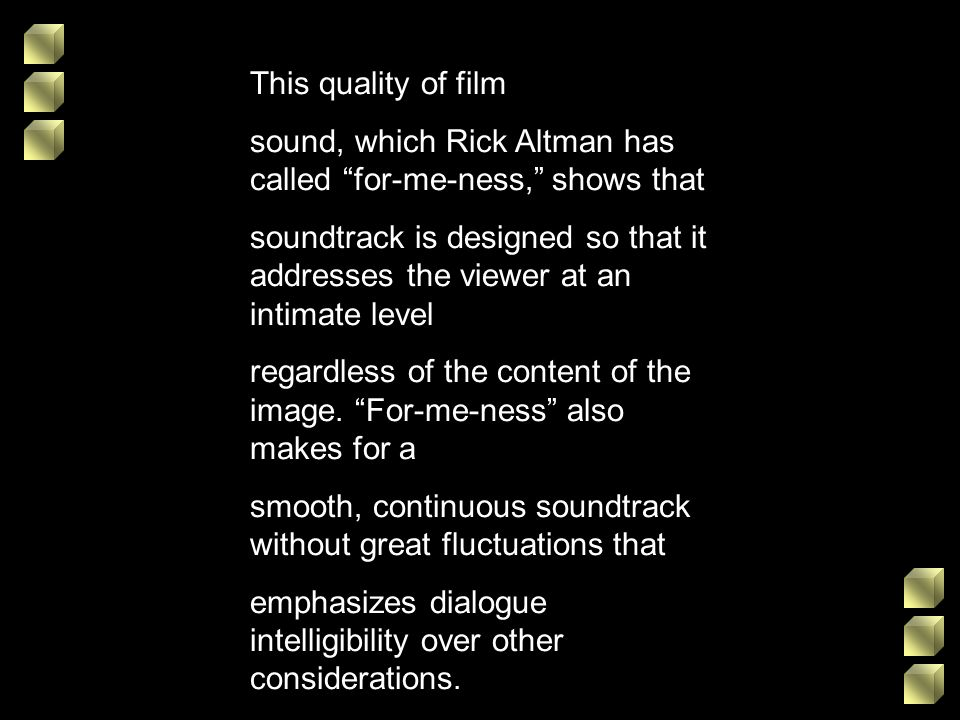 This quality of film sound, which Rick Altman has called for-me-ness, shows that soundtrack is designed so that it addresses the viewer at an intimate