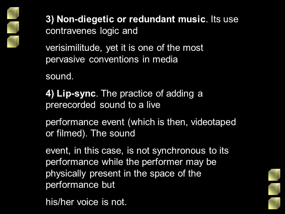 3) Non-diegetic or redundant music. Its use contravenes logic and verisimilitude, yet it is one of the most pervasive conventions in media sound. 4) L