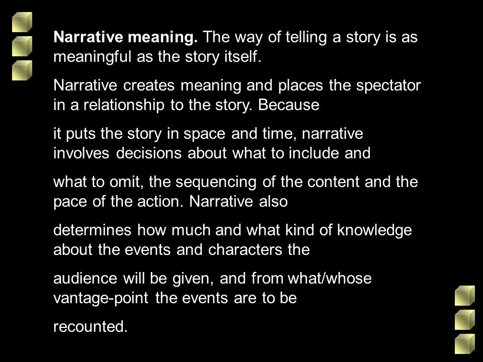 Narrative meaning. The way of telling a story is as meaningful as the story itself. Narrative creates meaning and places the spectator in a relationsh