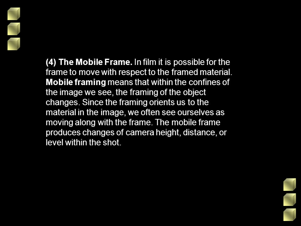 (4) The Mobile Frame. In film it is possible for the frame to move with respect to the framed material. Mobile framing means that within the confines