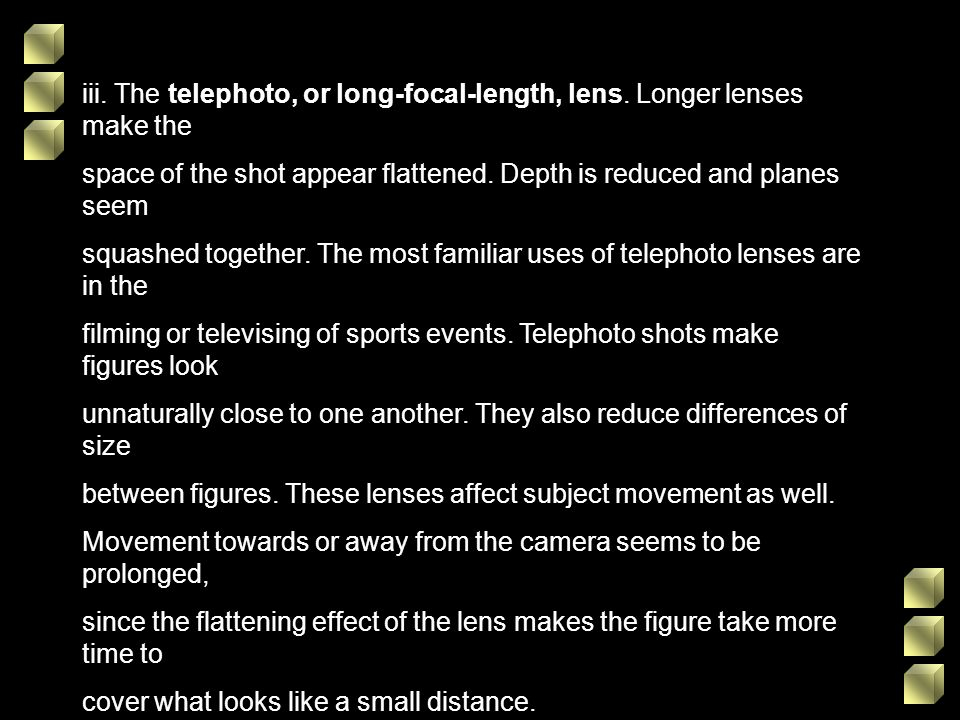 iii. The telephoto, or long-focal-length, lens. Longer lenses make the space of the shot appear flattened. Depth is reduced and planes seem squashed t