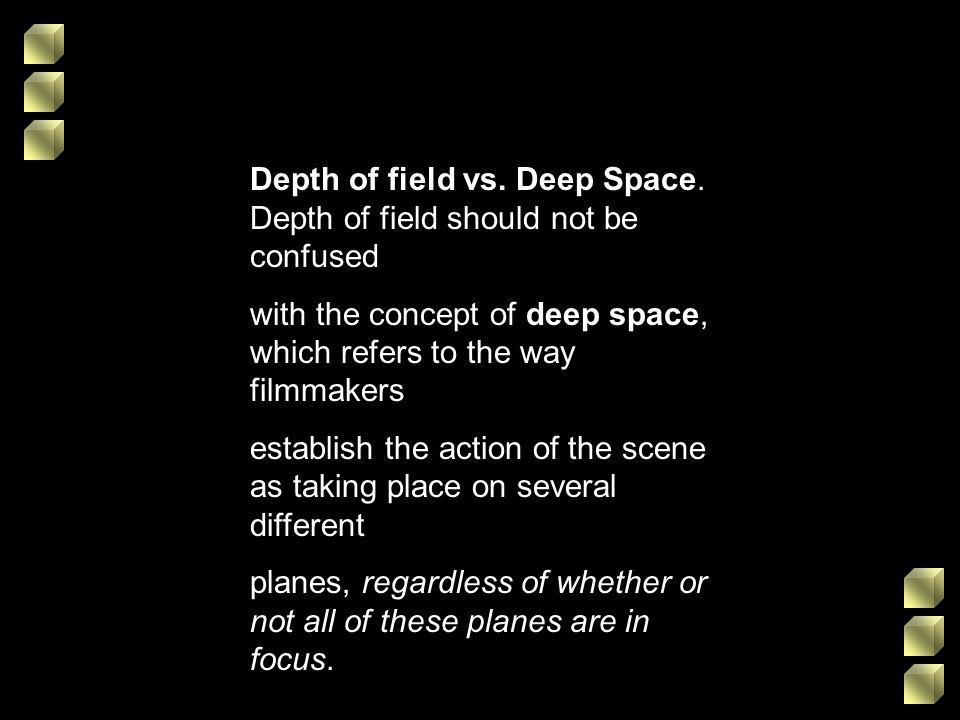 Depth of field vs. Deep Space. Depth of field should not be confused with the concept of deep space, which refers to the way filmmakers establish the