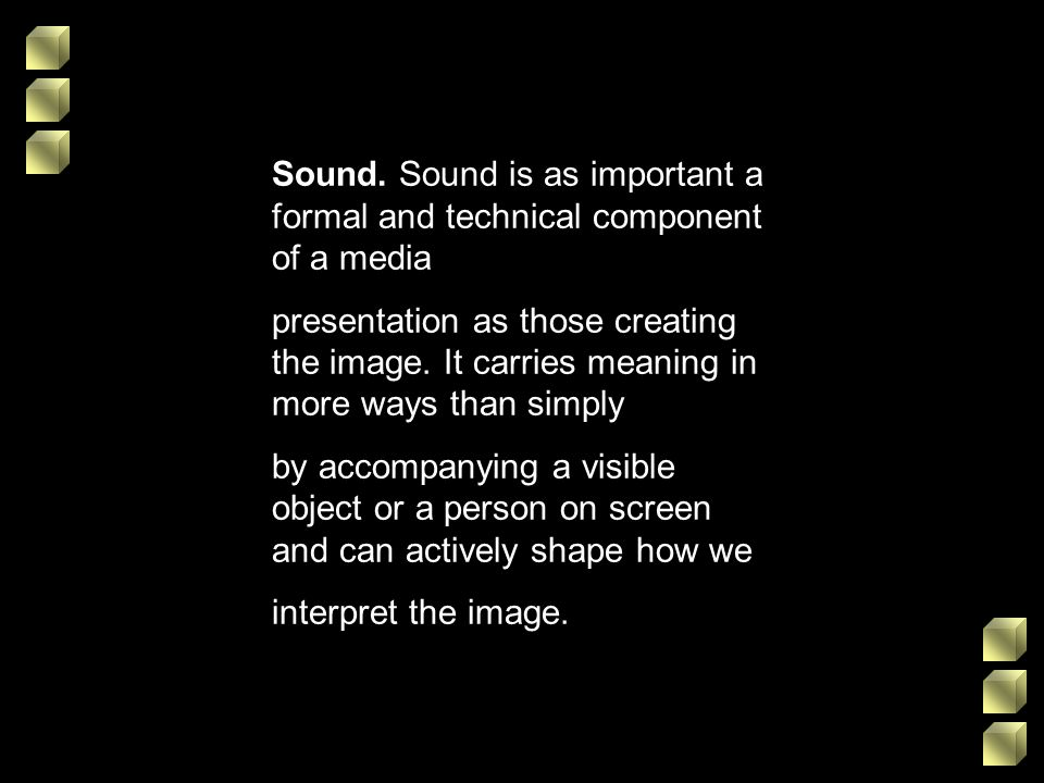 Sound. Sound is as important a formal and technical component of a media presentation as those creating the image. It carries meaning in more ways tha