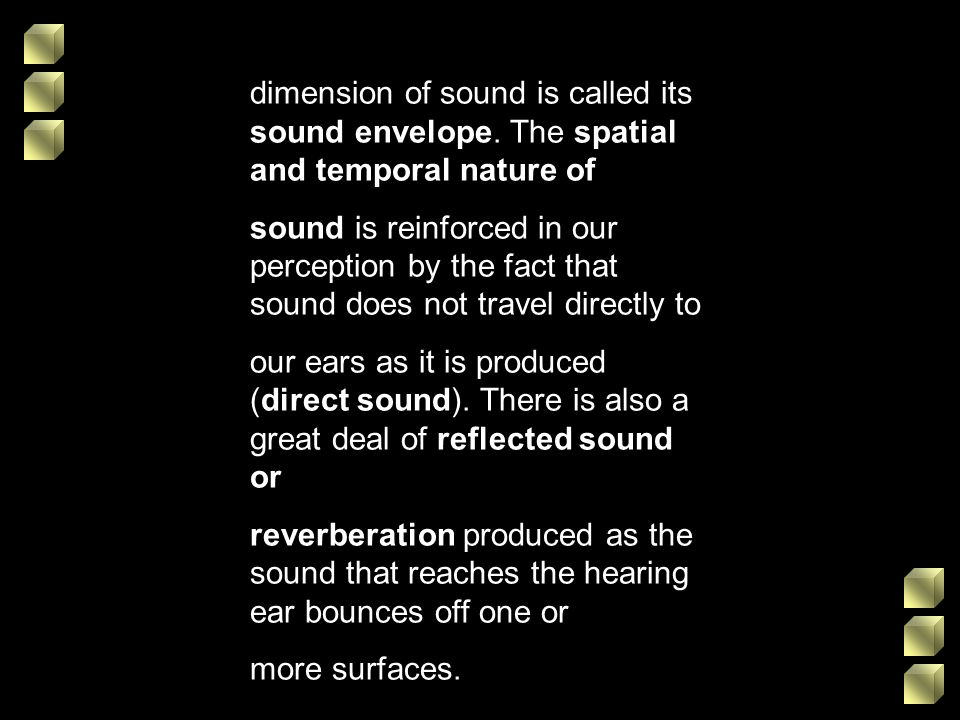 dimension of sound is called its sound envelope. The spatial and temporal nature of sound is reinforced in our perception by the fact that sound does
