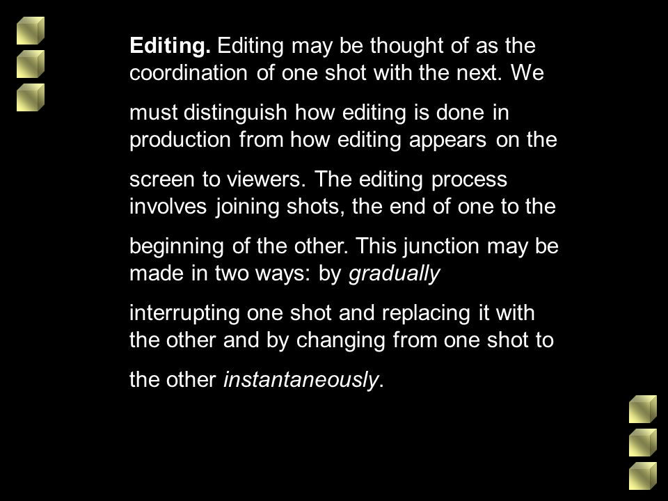 Editing. Editing may be thought of as the coordination of one shot with the next. We must distinguish how editing is done in production from how editi