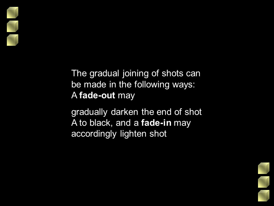 The gradual joining of shots can be made in the following ways: A fade-out may gradually darken the end of shot A to black, and a fade-in may accordin