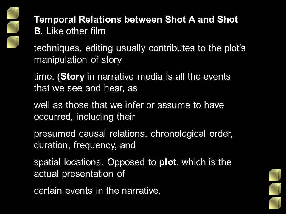 Temporal Relations between Shot A and Shot B. Like other film techniques, editing usually contributes to the plots manipulation of story time. (Story