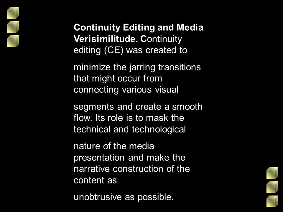 Continuity Editing and Media Verisimilitude. Continuity editing (CE) was created to minimize the jarring transitions that might occur from connecting
