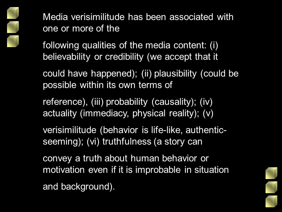 Media verisimilitude has been associated with one or more of the following qualities of the media content: (i) believability or credibility (we accept