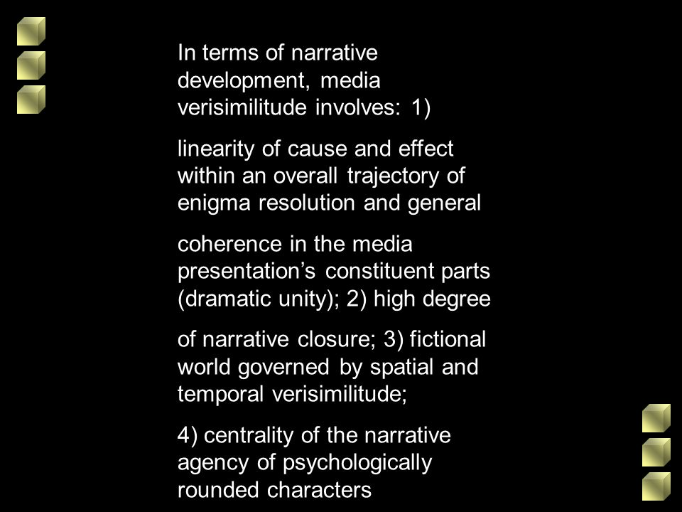 In terms of narrative development, media verisimilitude involves: 1) linearity of cause and effect within an overall trajectory of enigma resolution a