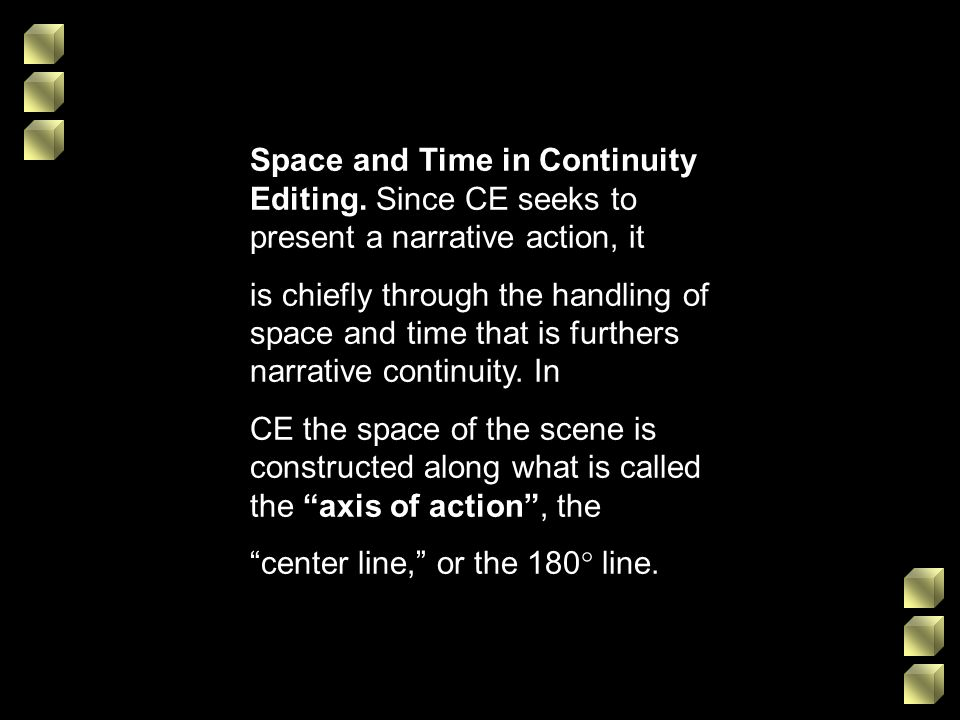 Space and Time in Continuity Editing. Since CE seeks to present a narrative action, it is chiefly through the handling of space and time that is furth