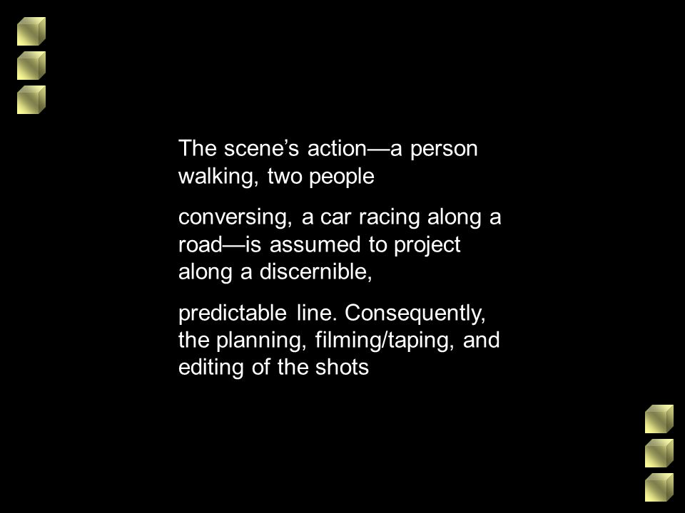 The scenes actiona person walking, two people conversing, a car racing along a roadis assumed to project along a discernible, predictable line. Conseq