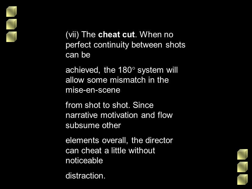 (vii) The cheat cut. When no perfect continuity between shots can be achieved, the 180 system will allow some mismatch in the mise-en-scene from shot