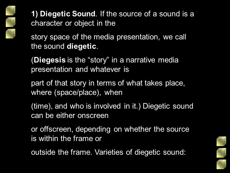 1) Diegetic Sound. If the source of a sound is a character or object in the story space of the media presentation, we call the sound diegetic. (Dieges