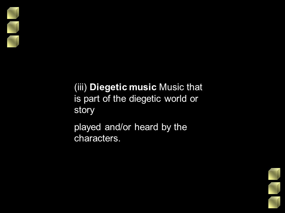 (iii) Diegetic music Music that is part of the diegetic world or story played and/or heard by the characters.