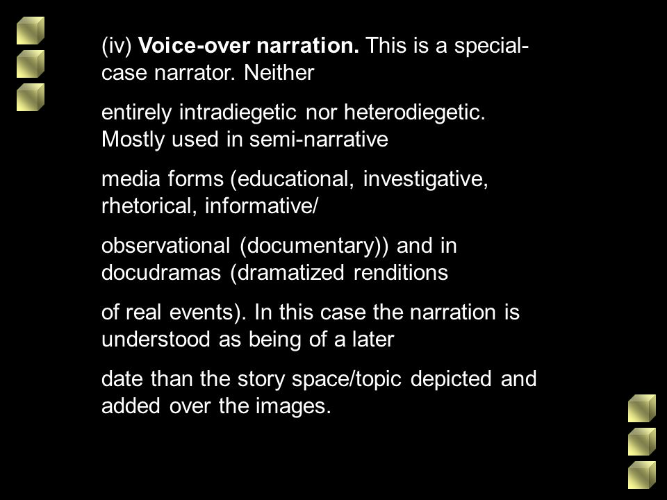 (iv) Voice-over narration. This is a special- case narrator. Neither entirely intradiegetic nor heterodiegetic. Mostly used in semi-narrative media fo
