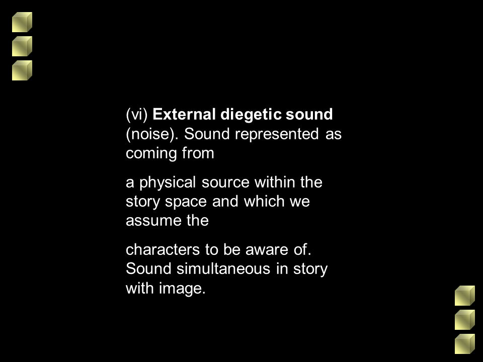 (vi) External diegetic sound (noise). Sound represented as coming from a physical source within the story space and which we assume the characters to