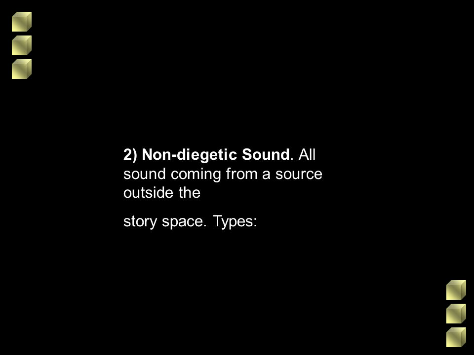 2) Non-diegetic Sound. All sound coming from a source outside the story space. Types: