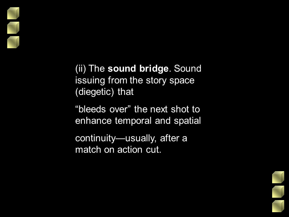 (ii) The sound bridge. Sound issuing from the story space (diegetic) that bleeds over the next shot to enhance temporal and spatial continuityusually,