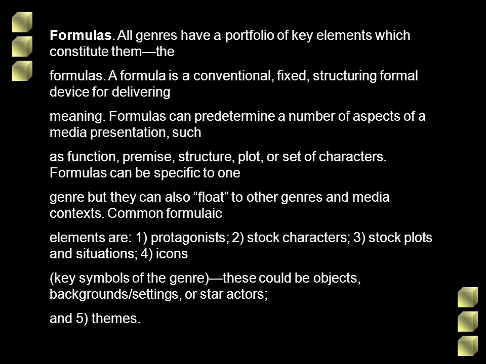 Formulas. All genres have a portfolio of key elements which constitute themthe formulas. A formula is a conventional, fixed, structuring formal device