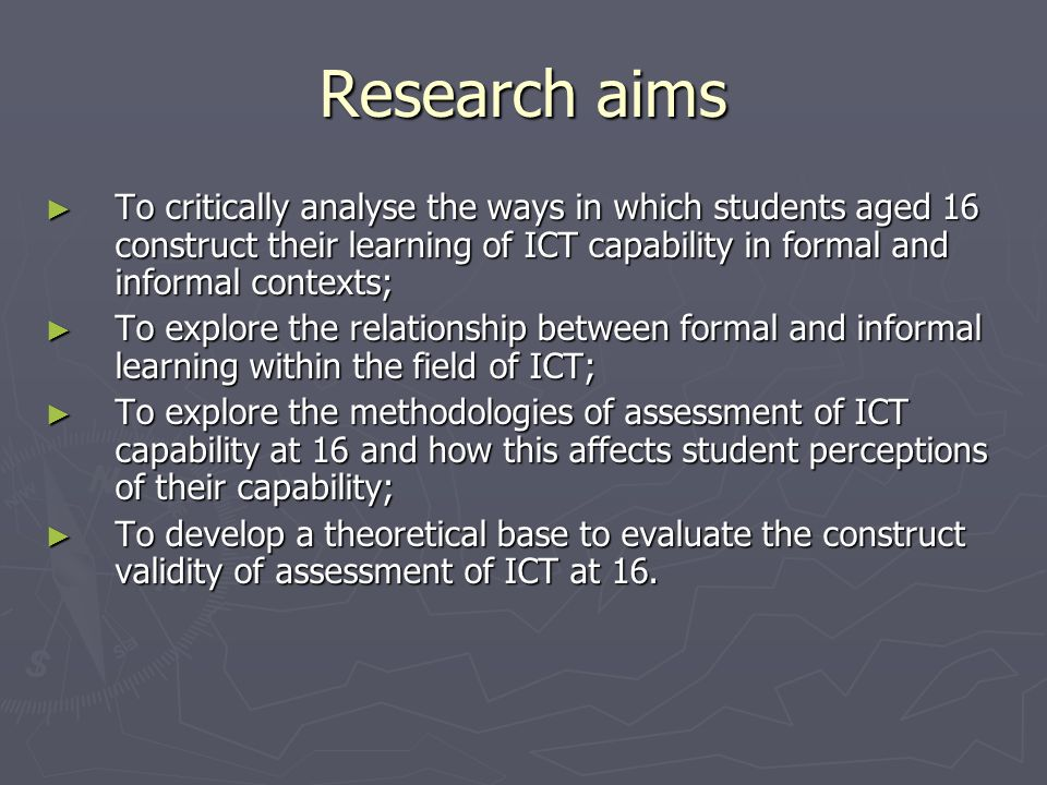 Research aims To critically analyse the ways in which students aged 16 construct their learning of ICT capability in formal and informal contexts; To critically analyse the ways in which students aged 16 construct their learning of ICT capability in formal and informal contexts; To explore the relationship between formal and informal learning within the field of ICT; To explore the relationship between formal and informal learning within the field of ICT; To explore the methodologies of assessment of ICT capability at 16 and how this affects student perceptions of their capability; To explore the methodologies of assessment of ICT capability at 16 and how this affects student perceptions of their capability; To develop a theoretical base to evaluate the construct validity of assessment of ICT at 16.