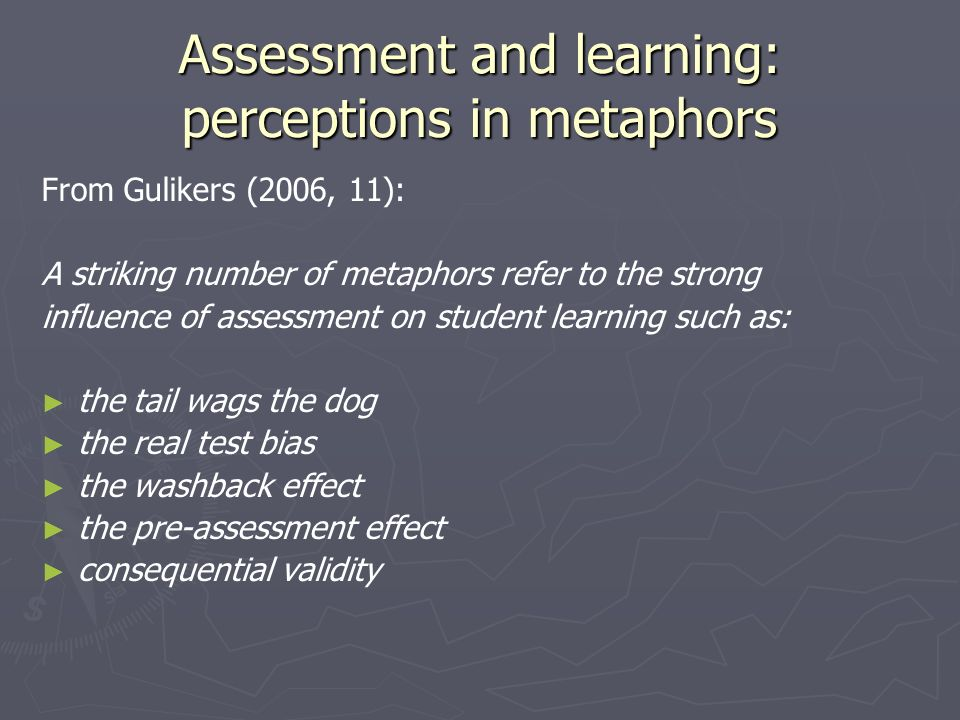 Assessment and learning: perceptions in metaphors From Gulikers (2006, 11): A striking number of metaphors refer to the strong influence of assessment on student learning such as: the tail wags the dog the real test bias the washback effect the pre-assessment effect consequential validity
