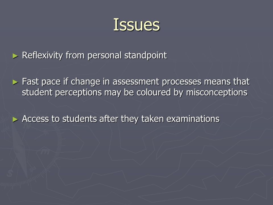 Issues Reflexivity from personal standpoint Reflexivity from personal standpoint Fast pace if change in assessment processes means that student perceptions may be coloured by misconceptions Fast pace if change in assessment processes means that student perceptions may be coloured by misconceptions Access to students after they taken examinations Access to students after they taken examinations