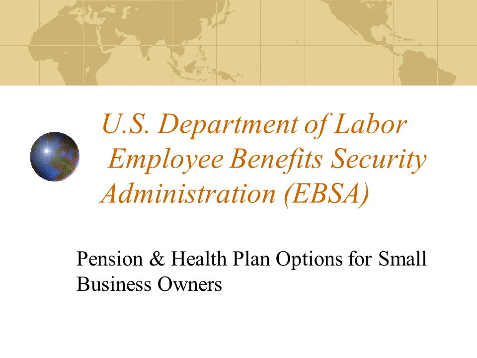U.S. Department of Labor Employee Benefits Security Administration (EBSA) Pension & Health Plan Options for Small Business Owners