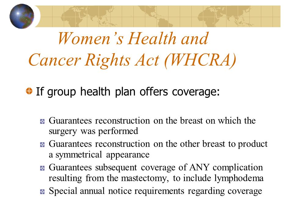 Womens Health and Cancer Rights Act (WHCRA) If group health plan offers coverage: Guarantees reconstruction on the breast on which the surgery was performed Guarantees reconstruction on the other breast to product a symmetrical appearance Guarantees subsequent coverage of ANY complication resulting from the mastectomy, to include lymphodema Special annual notice requirements regarding coverage