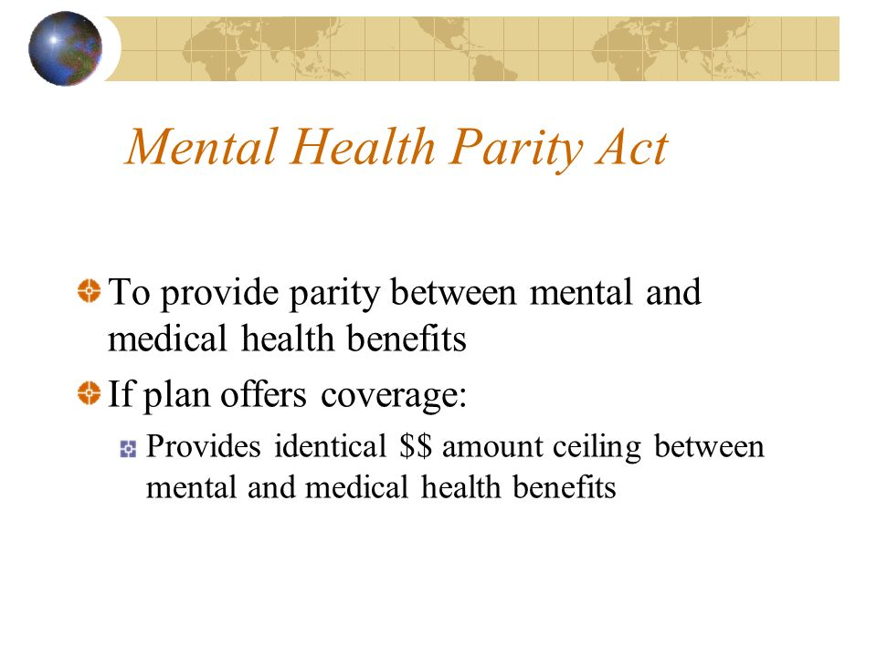 Mental Health Parity Act To provide parity between mental and medical health benefits If plan offers coverage: Provides identical $$ amount ceiling between mental and medical health benefits