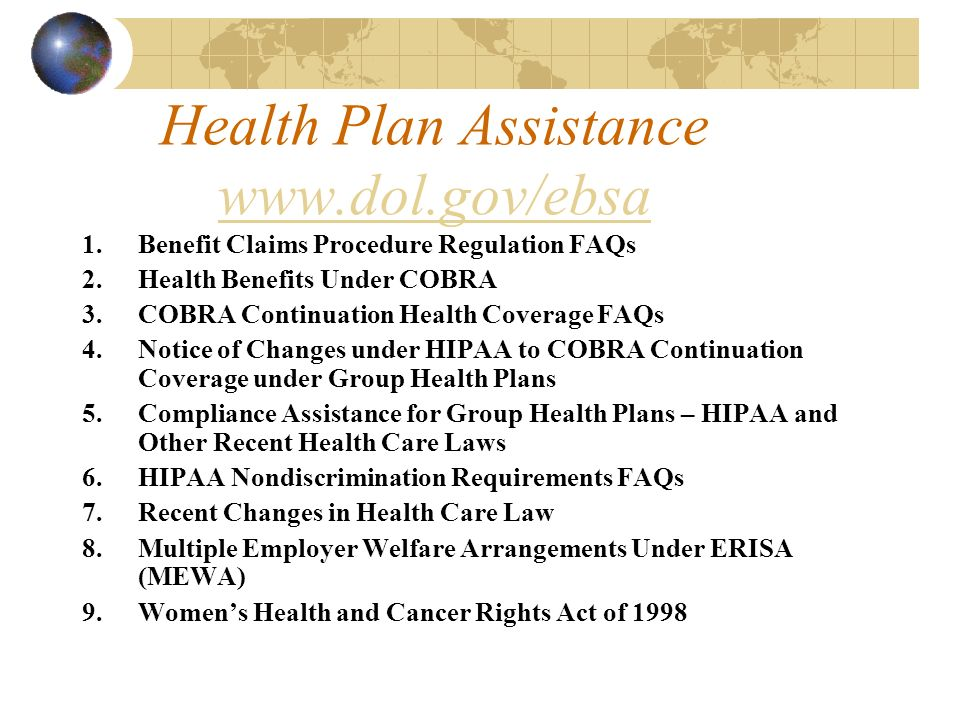 Health Plan Assistance www.dol.gov/ebsa www.dol.gov/ebsa 1.Benefit Claims Procedure Regulation FAQs 2.Health Benefits Under COBRA 3.COBRA Continuation Health Coverage FAQs 4.Notice of Changes under HIPAA to COBRA Continuation Coverage under Group Health Plans 5.Compliance Assistance for Group Health Plans – HIPAA and Other Recent Health Care Laws 6.HIPAA Nondiscrimination Requirements FAQs 7.Recent Changes in Health Care Law 8.Multiple Employer Welfare Arrangements Under ERISA (MEWA) 9.Womens Health and Cancer Rights Act of 1998