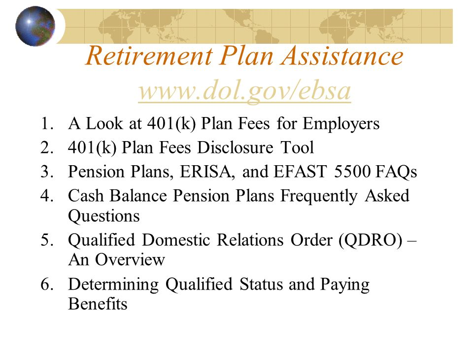Retirement Plan Assistance www.dol.gov/ebsa www.dol.gov/ebsa 1.A Look at 401(k) Plan Fees for Employers 2.401(k) Plan Fees Disclosure Tool 3.Pension Plans, ERISA, and EFAST 5500 FAQs 4.Cash Balance Pension Plans Frequently Asked Questions 5.Qualified Domestic Relations Order (QDRO) – An Overview 6.Determining Qualified Status and Paying Benefits