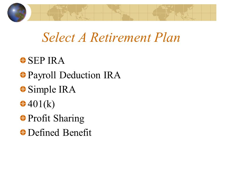 Select A Retirement Plan SEP IRA Payroll Deduction IRA Simple IRA 401(k) Profit Sharing Defined Benefit