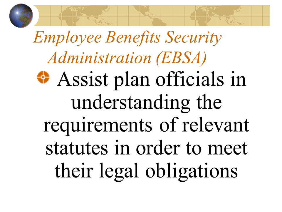 Employee Benefits Security Administration (EBSA) Assist plan officials in understanding the requirements of relevant statutes in order to meet their legal obligations